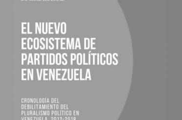Informe especial. El nuevo ecosistema de partidos políticos en Venezuela. Cronología del debilitamiento del pluralismo político en Venezuela 2012-2018