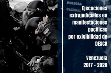 Informe sobre ejecuciones extrajudiciales en manifestaciones pacíficas por exigibilidad de Derechos Económicos, Sociales, Culturales y Ambientales, ocurridas en Venezuela entre 2017 y 2020