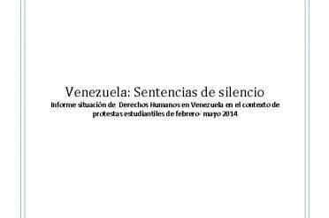 Venezuela. Sentencias de silencio. Informe situación de Derechos Humanos en Venezuela en el contexto de protestas estudiantiles de febrero – mayo 2014